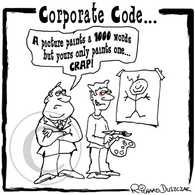"cartoon titled 'Corporate Code' has a guy who's drawn a very childish picture on the wall. His boss behind him is not impressed and says ""A picture paints a thousand words but yours only paints one...CRAP!"""
